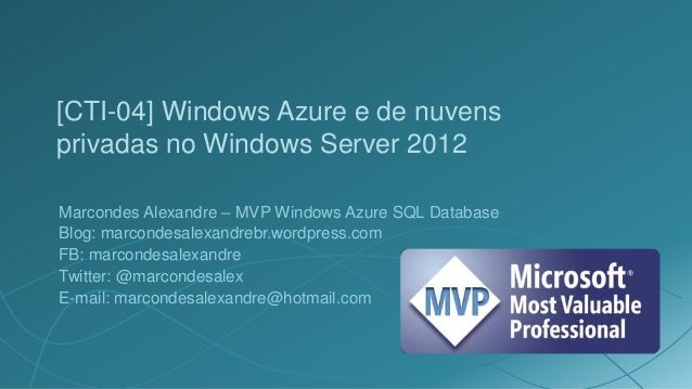 [CTI-04] Windows Azure e de nuvensprivadas no Windows Server 2012Marcondes Alexandre – MVP Windows Azure SQL DatabaseBlog:...