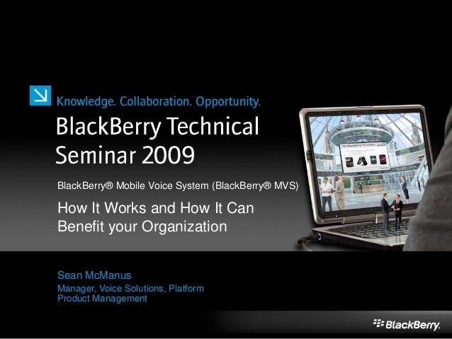 Sean McManus Manager, Voice Solutions, Platform Product Management BlackBerry® Mobile Voice System (BlackBerry® MVS) How I...
