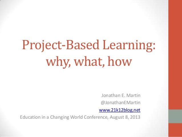 Project-Based Learning: why, what, how Jonathan E. Martin @JonathanEMartin www.21k12blog.net Education in a Changing World...