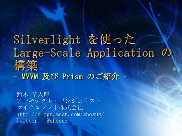 Silverlight を使ったLarge-Scale Applicationの構築- MVVM及び Prism のご紹介 - <br />鈴木 章太郎<br />アーキテクトエバンジェリスト<br />マイクロソフト株式会社<br />htt...