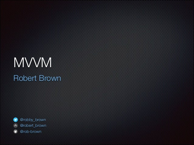 MVVM Robert Brown @robby_brown @robert_brown @rob-brown