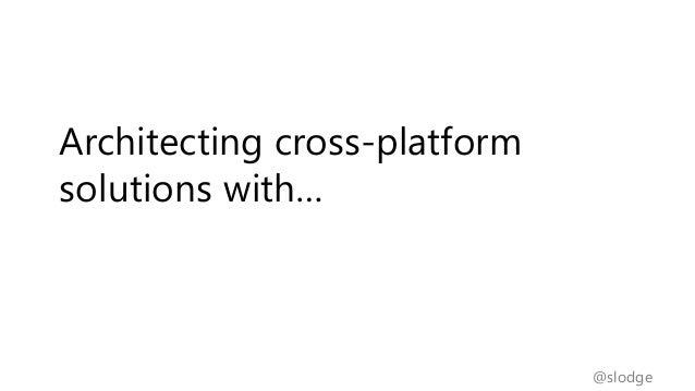 @slodgeArchitecting cross-platformsolutions with…