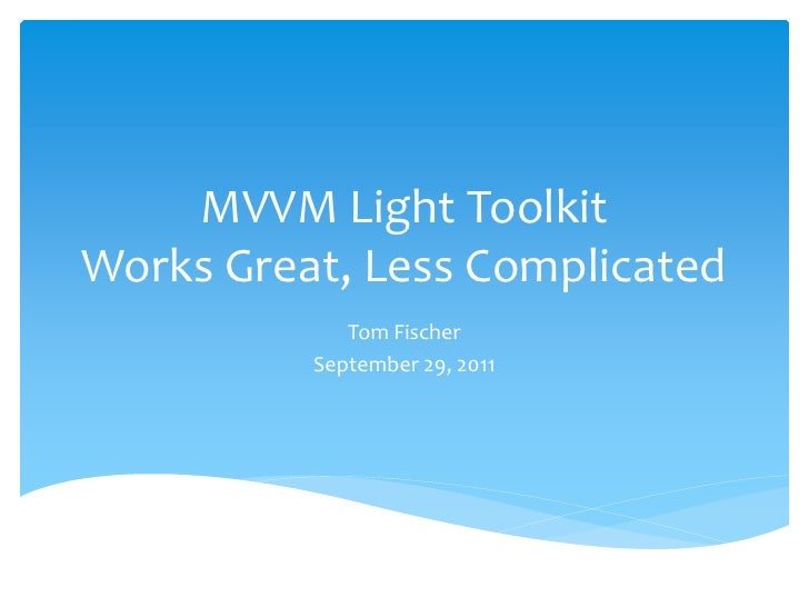 MVVM Light ToolkitWorks Great, Less Complicated             Tom Fischer          September 29, 2011