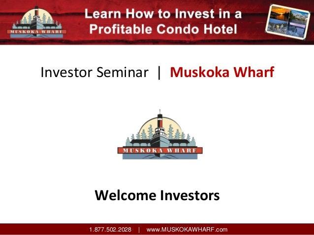 InvestorSeminar|MuskokaWharf  WelcomeInvestors 1.877.502.2028  |  www.MUSKOKAWHARF.com