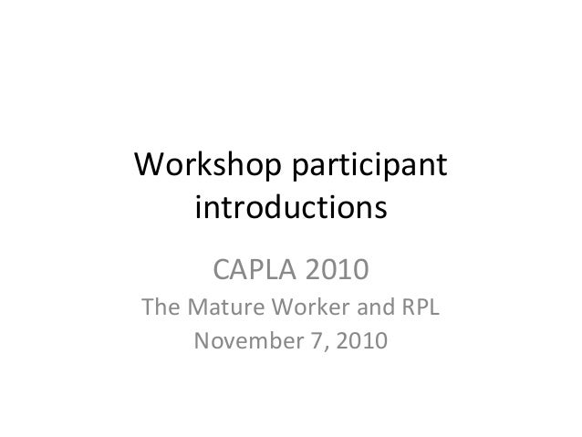 Workshop participant introductions CAPLA 2010 The Mature Worker and RPL November 7, 2010