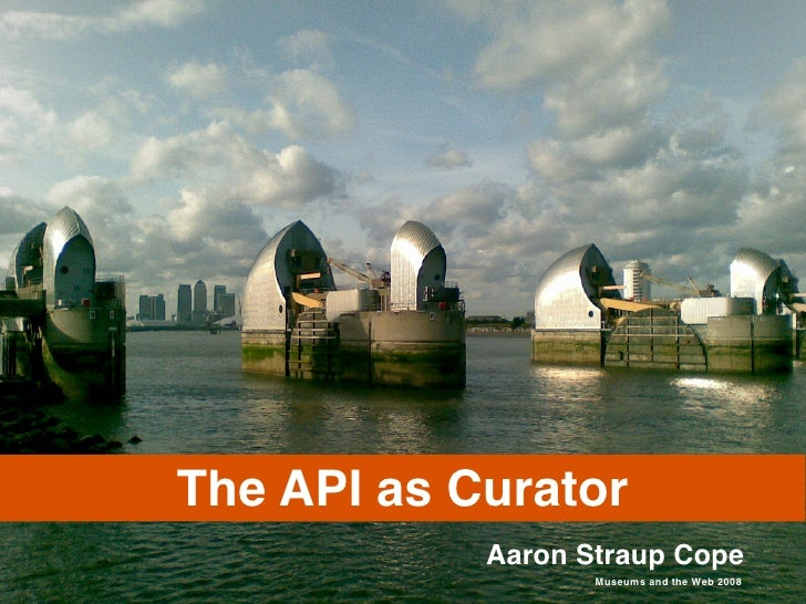The API as Curator             Aaron Straup Cope                    Museums and the Web 2008