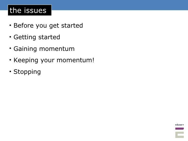 the issues <ul><li>Before you get started </li></ul><ul><li>Getting started </li></ul><ul><li>Gaining momentum </li></ul><...