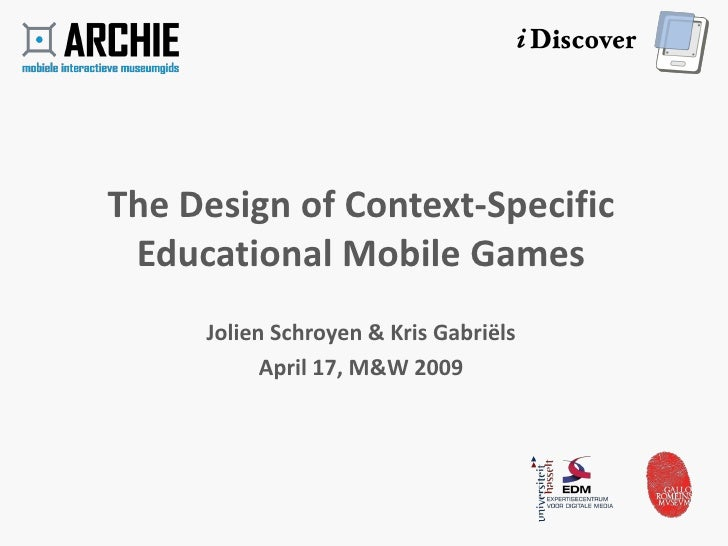 The Design of Context-Specific  Educational Mobile Games      Jolien Schroyen & Kris Gabriëls            April 17, M&W 2009