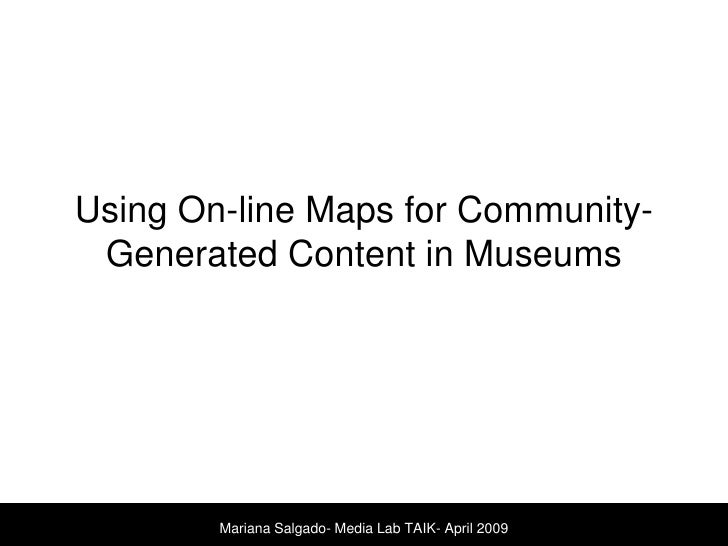 Using On-line Maps for Community-Generated Content in Museums <br />Mariana Salgado- Media Lab TAIK- April 2009<br />