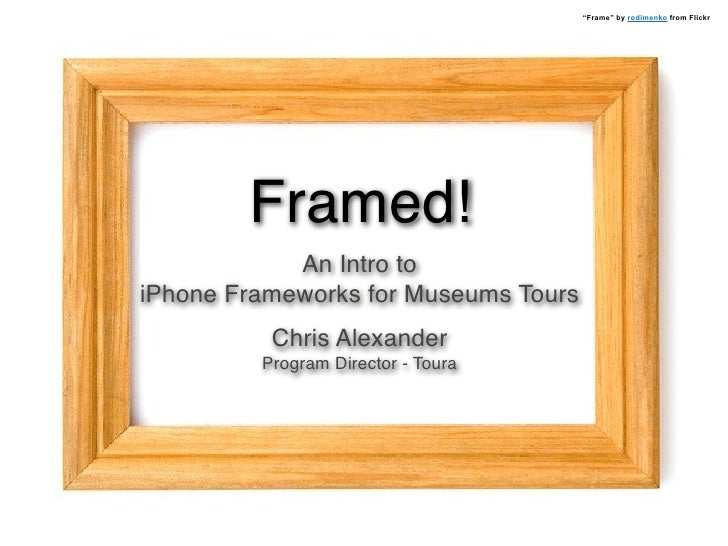 """""""Frame"""" by rodimenko from Flickr             Framed!             An Intro to iPhone Frameworks for Museums Tours          ..."""