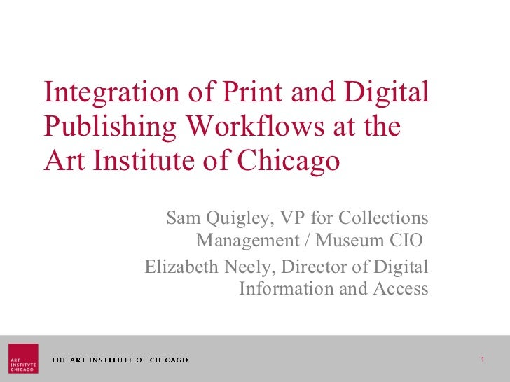 Integration of Print and Digital Publishing Workflows at the  Art Institute of Chicago Sam Quigley, VP for Collections Man...