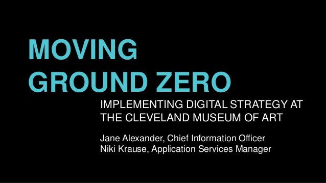 MOVING GROUND ZERO IMPLEMENTING DIGITAL STRATEGY AT THE CLEVELAND MUSEUM OF ART Jane Alexander, Chief Information Officer ...