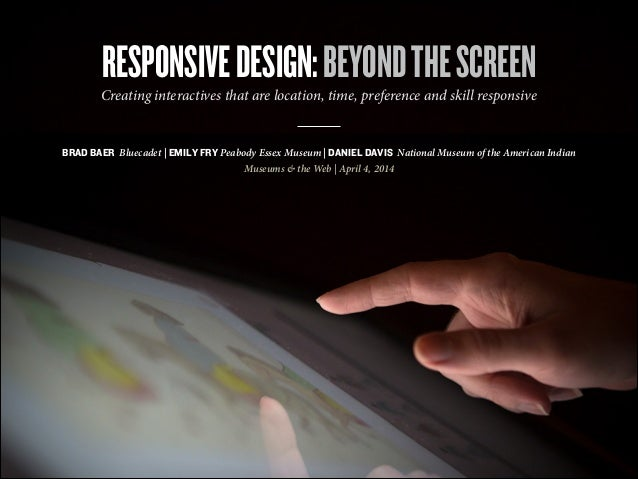 RESPONSIVEDESIGN:BEYONDTHESCREEN BRAD BAER Bluecadet | EMILY FRY Peabody Essex Museum | DANIEL DAVIS National Museum of th...