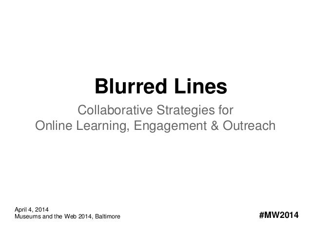 Blurred Lines Collaborative Strategies for Online Learning, Engagement & Outreach #MW2014 April 4, 2014 Museums and the We...