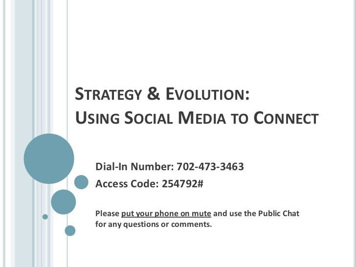 Strategy & Evolution:Using Social Media to Connect<br />Dial-In Number: 702-473-3463<br />Access Code: 254792#<br />Please...