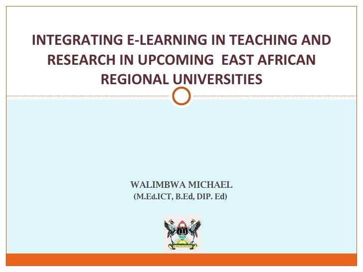 WALIMBWA MICHAEL (M.E d .ICT, B.Ed, DIP. Ed)  INTEGRATING E-LEARNING IN TEACHING AND RESEARCH IN UPCOMING  EAST AFRICAN RE...