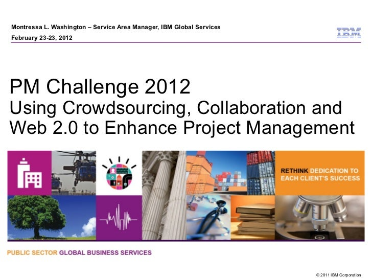 Montressa L. Washington – Service Area Manager, IBM Global ServicesFebruary 23-23, 2012PM Challenge 2012Using Crowdsourcin...
