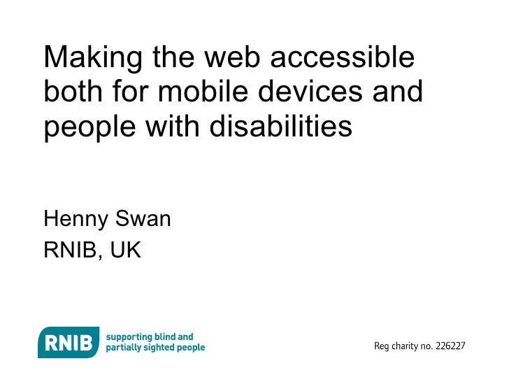 Making the web accessible both for mobile devices and people with disabilities <ul><li>Henny Swan </li></ul><ul><li>RNIB, ...