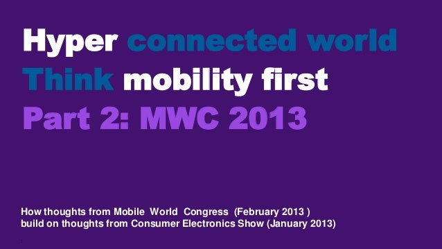 Hyper connected worldThink mobility firstPart 2: MWC 2013How thoughts from Mobile World Congress (February 2013 )build on ...