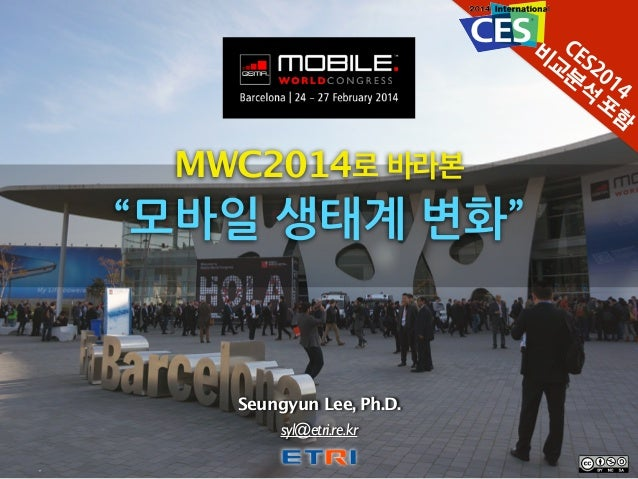 "MWC2014로 바라본 ""모바일%생태계%변화"" Seungyun Lee, Ph.D. syl@etri.re.kr CES2014 비 교 분 석 포 함"