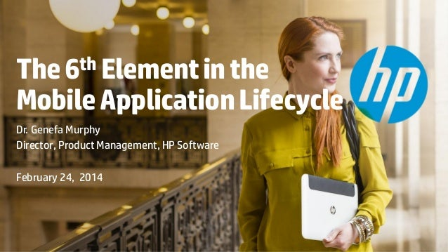 The 6th Element in the Mobile Application Lifecycle Dr. Genefa Murphy Director, Product Management, HP Software February 2...
