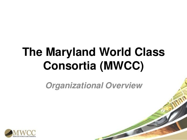 The Maryland World Class Consortia (MWCC) Organizational Overview
