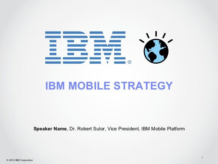 IBM MOBILE STRATEGY                         Speaker Name, Dr. Robert Sutor, Vice President, IBM Mobile Platform           ...