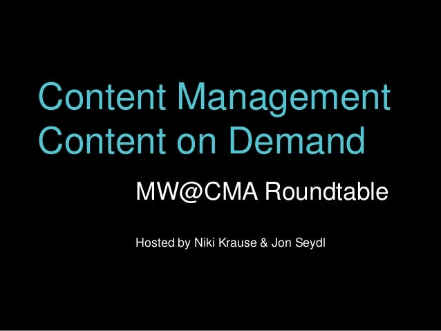 Content Management Content on Demand MW@CMA Roundtable Hosted by Niki Krause & Jon Seydl
