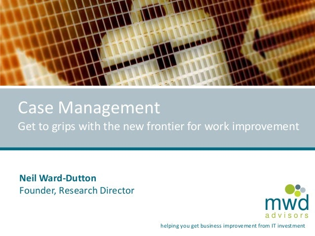 Case Management Get to grips with the new frontier for work improvement  Neil Ward-Dutton Founder, Research Director  mwd ...