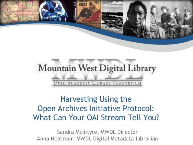 Harvesting Using the Open Archives Initiative Protocol: What Can Your OAI Stream Tell You? Sandra McIntyre, MWDL Director ...
