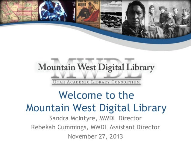 Welcome to the Mountain West Digital Library Sandra McIntyre, MWDL Director Rebekah Cummings, MWDL Assistant Director Nove...