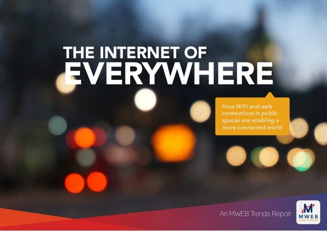 THE INTERNET OF EVERYWHERE How WiFi and web connections in public spaces are enabling a more connected world. An MWEB Tren...
