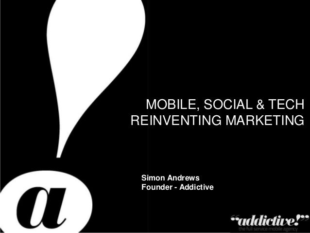 Private & Confidential – Copyright Addictive Ltd 2011 MOBILE, SOCIAL & TECH REINVENTING MARKETING Simon Andrews Founder - ...