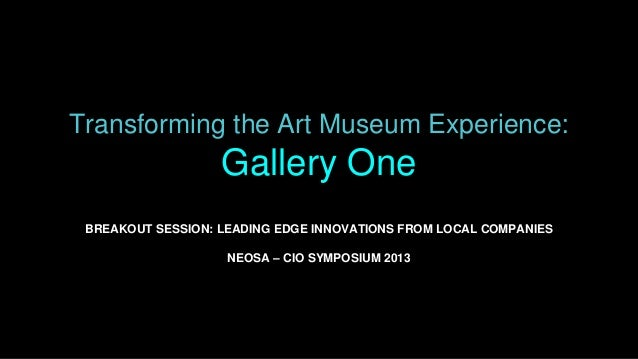 Transforming the Art Museum Experience: Gallery One BREAKOUT SESSION: LEADING EDGE INNOVATIONS FROM LOCAL COMPANIES NEOSA ...