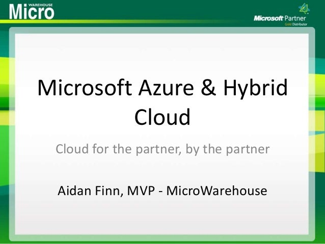 Microsoft Azure & Hybrid Cloud Cloud for the partner, by the partner Aidan Finn, MVP - MicroWarehouse