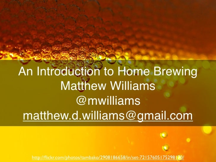 An Introduction to Home Brewing         Matthew Williams           @mwilliams  matthew.d.williams@gmail.com     http://flic...