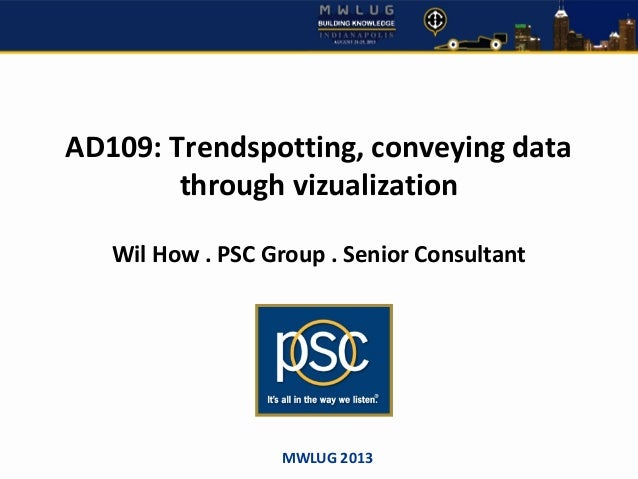 AD109: Trendspotting, conveying data through vizualization Wil How . PSC Group . Senior Consultant MWLUG 2013