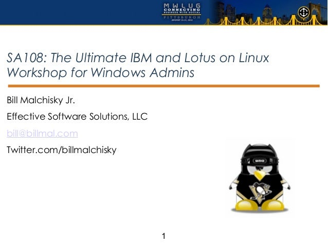 SA108: The Ultimate IBM and Lotus on LinuxWorkshop for Windows AdminsBill Malchisky Jr.Effective Software Solutions, LLCbi...