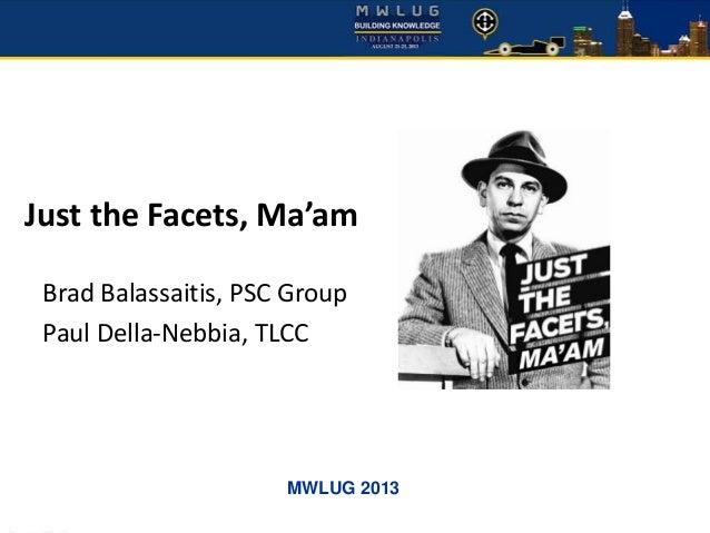 MWLUG 2013 Just the Facets, Ma'am Brad Balassaitis, PSC Group Paul Della-Nebbia, TLCC