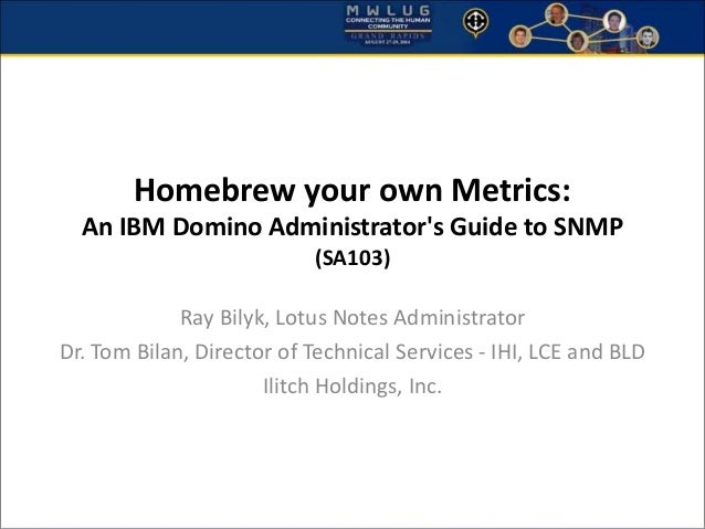 Homebrew your own Metrics:  An IBM Domino Administrator's Guide to SNMP  (SA103)  Ray Bilyk, Lotus Notes Administrator  Dr...
