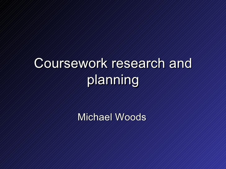 Coursework research and planning Michael Woods
