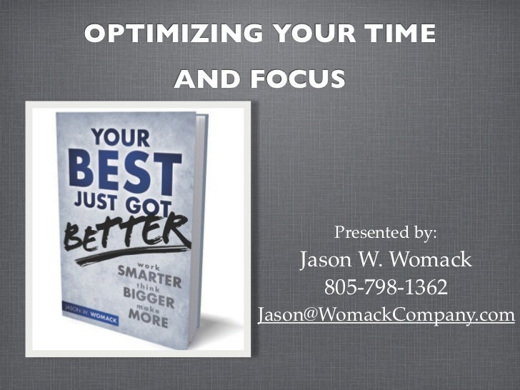 OPTIMIZING YOUR TIME     AND FOCUS               Presented by:            Jason W. Womack               805-798-1362      ...