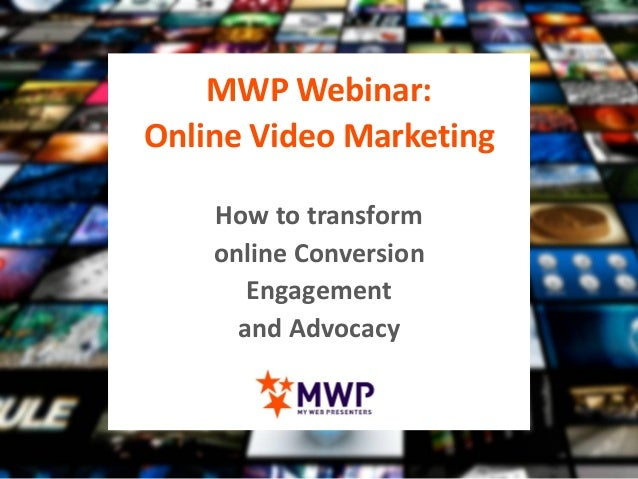 MWP Webinar: Online Video Marketing How to transform online Conversion Engagement and Advocacy