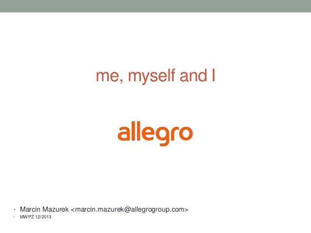 me, myself and I  • Marcin Mazurek <marcin.mazurek@allegrogroup.com> •  MWPZ 12/2013