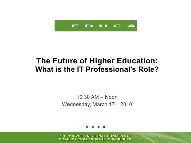 The Future of Higher Education: What is the IT Professional's Role? 10:30 AM – Noon Wednesday, March 17 th , 2010