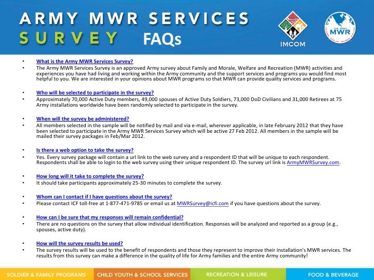 FAQs•   What is the Army MWR Services Survey?•   The Army MWR Services Survey is an approved Army survey about Family and ...