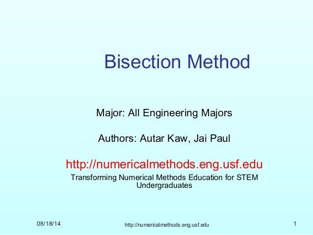 08/18/14 http://numericalmethods.eng.usf.edu 1 Bisection Method Major: All Engineering Majors Authors: Autar Kaw, Jai Paul...