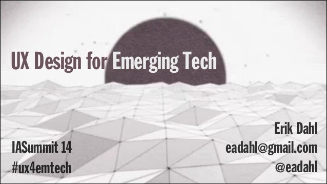 UX Design for Emerging Tech #ux4emtech Erik Dahl IASummit 14 eadahl@gmail.com @eadahl