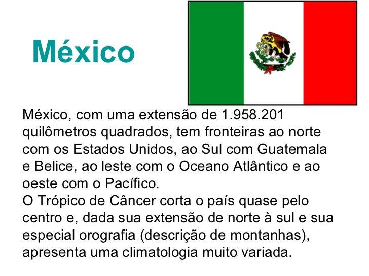 MéxicoMéxico, com uma extensão de 1.958.201quilômetros quadrados, tem fronteiras ao nortecom os Estados Unidos, ao Sul com...