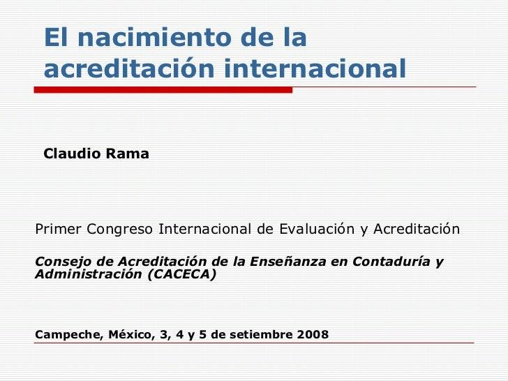 El nacimiento de la acreditación internacional Claudio Rama Primer Congreso Internacional de Evaluación y Acreditación   C...